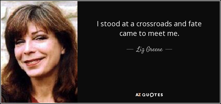 I stood at a crossroads and fate came to meet me. - Liz Greene
