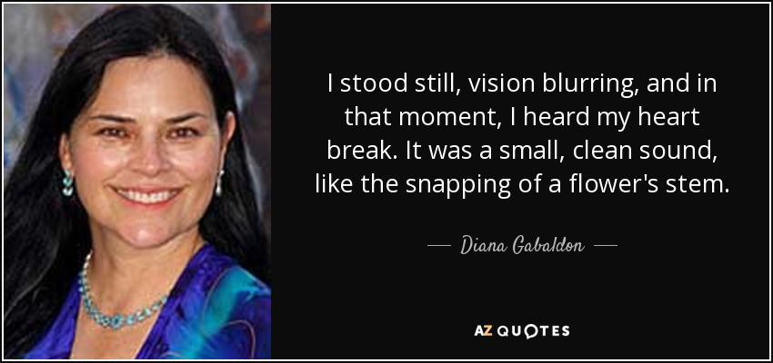 I stood still, vision blurring, and in that moment, I heard my heart break. It was a small, clean sound, like the snapping of a flower's stem. - Diana Gabaldon