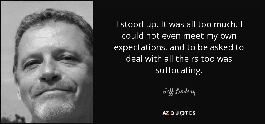 I stood up. It was all too much. I could not even meet my own expectations, and to be asked to deal with all theirs too was suffocating. - Jeff Lindsay