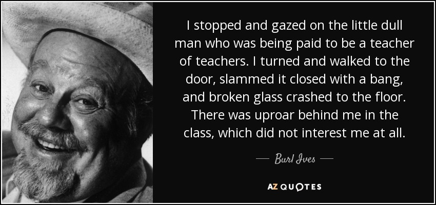 I stopped and gazed on the little dull man who was being paid to be a teacher of teachers. I turned and walked to the door, slammed it closed with a bang, and broken glass crashed to the floor. There was uproar behind me in the class, which did not interest me at all. - Burl Ives