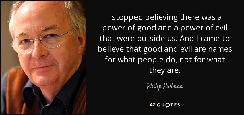 I stopped believing there was a power of good and a power of evil that were outside us. And I came to believe that good and evil are names for what people do, not for what they are. - Philip Pullman