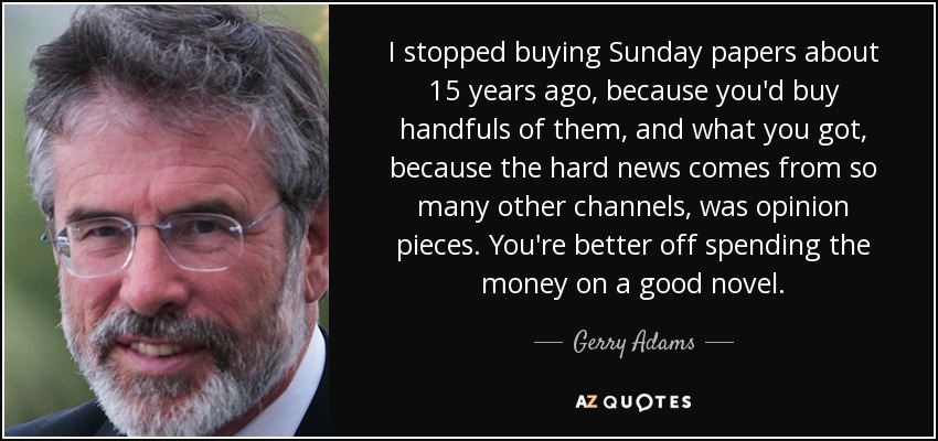 I stopped buying Sunday papers about 15 years ago, because you'd buy handfuls of them, and what you got, because the hard news comes from so many other channels, was opinion pieces. You're better off spending the money on a good novel. - Gerry Adams