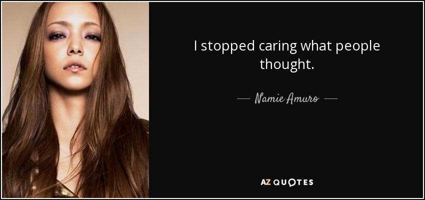 I stopped caring what people thought. - Namie Amuro