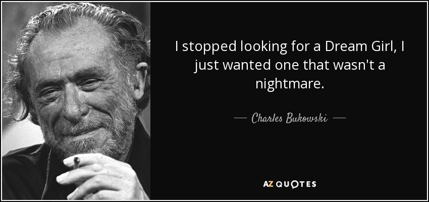 I stopped looking for a Dream Girl, I just wanted one that wasn't a nightmare. - Charles Bukowski