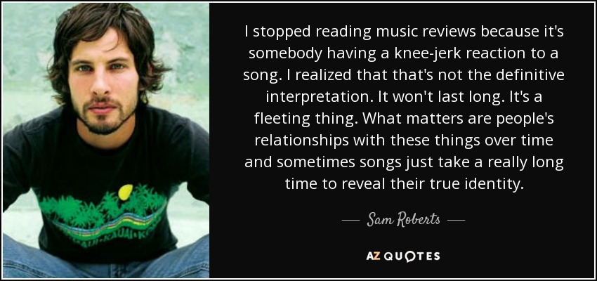 I stopped reading music reviews because it's somebody having a knee-jerk reaction to a song. I realized that that's not the definitive interpretation. It won't last long. It's a fleeting thing. What matters are people's relationships with these things over time and sometimes songs just take a really long time to reveal their true identity. - Sam Roberts