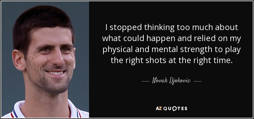 I stopped thinking too much about what could happen and relied on my physical and mental strength to play the right shots at the right time. - Novak Djokovic