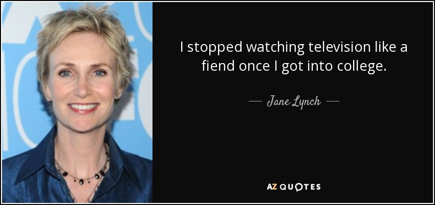 I stopped watching television like a fiend once I got into college. - Jane Lynch