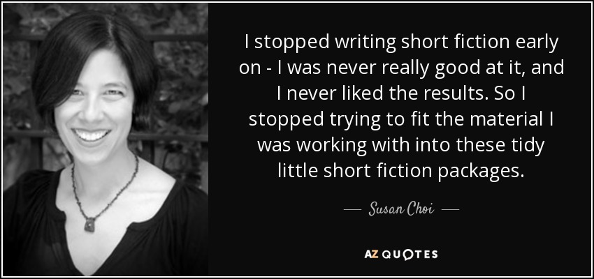 I stopped writing short fiction early on - I was never really good at it, and I never liked the results. So I stopped trying to fit the material I was working with into these tidy little short fiction packages. - Susan Choi