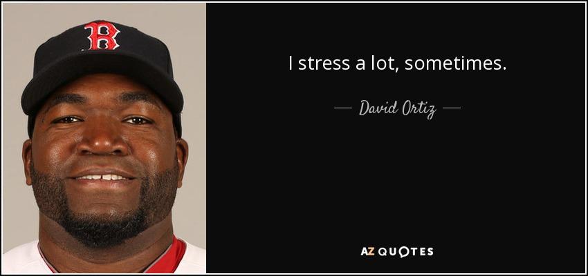 I stress a lot, sometimes. - David Ortiz