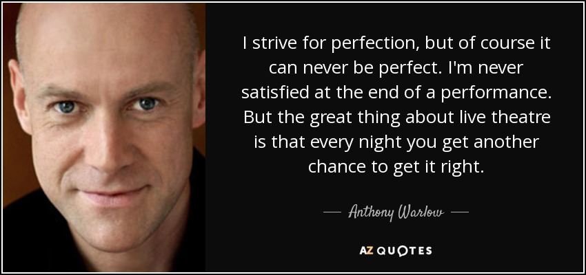 I strive for perfection, but of course it can never be perfect. I'm never satisfied at the end of a performance. But the great thing about live theatre is that every night you get another chance to get it right. - Anthony Warlow