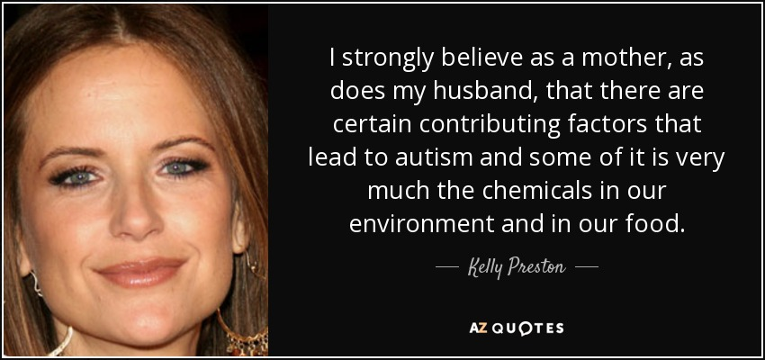I strongly believe as a mother, as does my husband, that there are certain contributing factors that lead to autism and some of it is very much the chemicals in our environment and in our food. - Kelly Preston