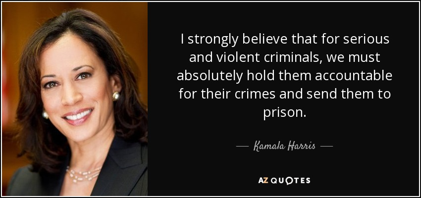 I strongly believe that for serious and violent criminals, we must absolutely hold them accountable for their crimes and send them to prison. - Kamala Harris