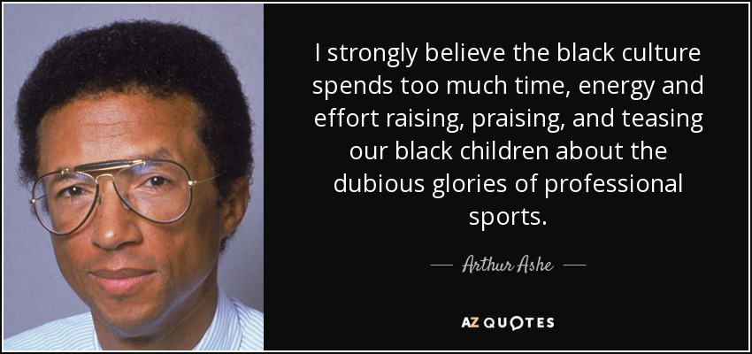 I strongly believe the black culture spends too much time, energy and effort raising, praising, and teasing our black children about the dubious glories of professional sports. - Arthur Ashe