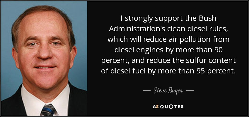 I strongly support the Bush Administration's clean diesel rules, which will reduce air pollution from diesel engines by more than 90 percent, and reduce the sulfur content of diesel fuel by more than 95 percent. - Steve Buyer