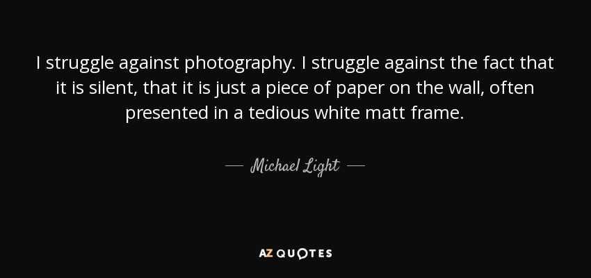 I struggle against photography. I struggle against the fact that it is silent, that it is just a piece of paper on the wall, often presented in a tedious white matt frame. - Michael Light