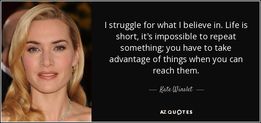 I struggle for what I believe in. Life is short, it's impossible to repeat something; you have to take advantage of things when you can reach them. - Kate Winslet