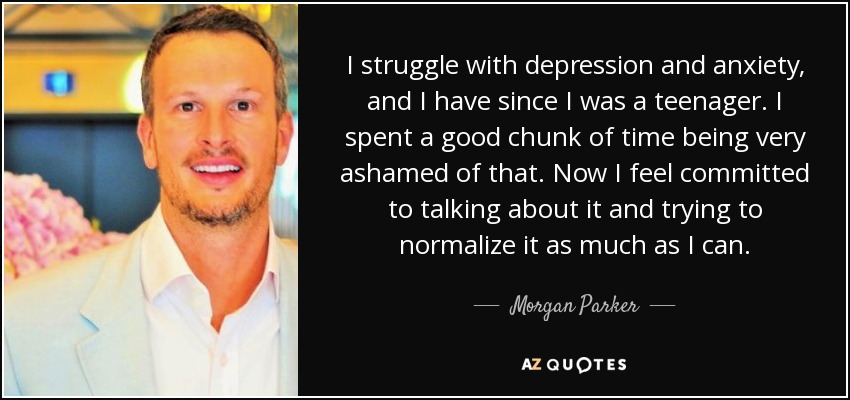 I struggle with depression and anxiety, and I have since I was a teenager. I spent a good chunk of time being very ashamed of that. Now I feel committed to talking about it and trying to normalize it as much as I can. - Morgan Parker