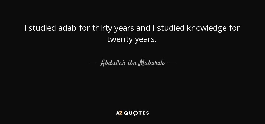 I studied adab for thirty years and I studied knowledge for twenty years. - Abdullah ibn Mubarak
