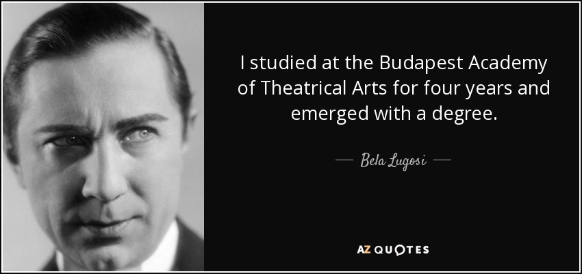 I studied at the Budapest Academy of Theatrical Arts for four years and emerged with a degree. - Bela Lugosi