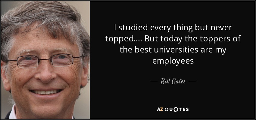 I studied every thing but never topped.... But today the toppers of the best universities are my employees - Bill Gates