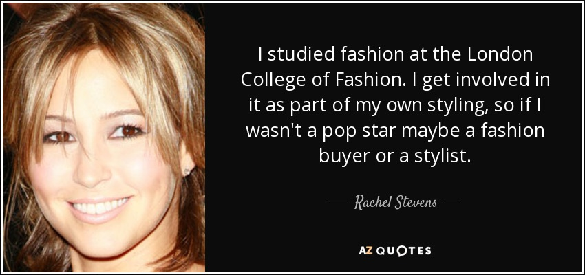 I studied fashion at the London College of Fashion. I get involved in it as part of my own styling, so if I wasn't a pop star maybe a fashion buyer or a stylist. - Rachel Stevens