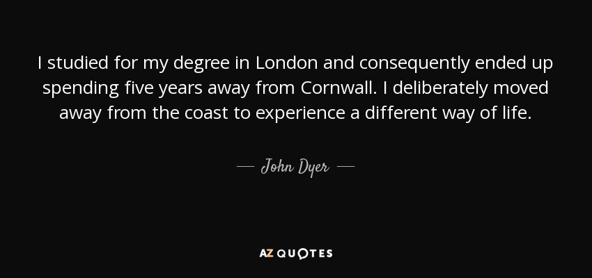 I studied for my degree in London and consequently ended up spending five years away from Cornwall. I deliberately moved away from the coast to experience a different way of life. - John Dyer