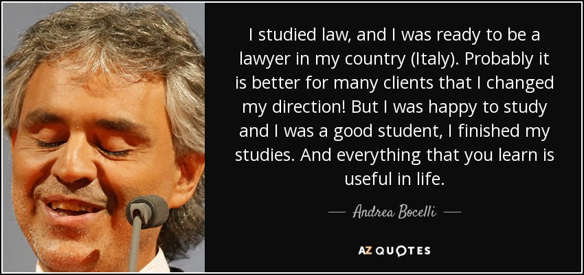 I studied law, and I was ready to be a lawyer in my country (Italy). Probably it is better for many clients that I changed my direction! But I was happy to study and I was a good student, I finished my studies. And everything that you learn is useful in life. - Andrea Bocelli