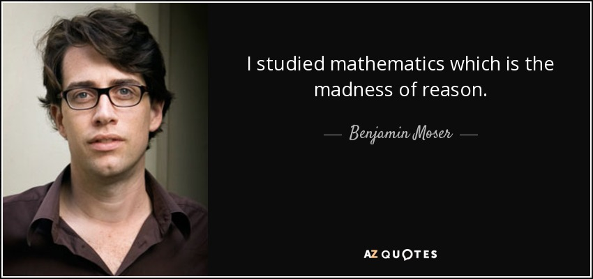 I studied mathematics which is the madness of reason. - Benjamin Moser