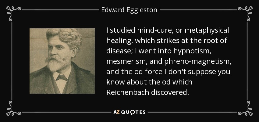 I studied mind-cure, or metaphysical healing, which strikes at the root of disease; I went into hypnotism, mesmerism, and phreno-magnetism, and the od force-I don't suppose you know about the od which Reichenbach discovered. - Edward Eggleston