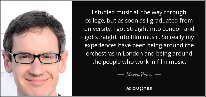 I studied music all the way through college, but as soon as I graduated from university, I got straight into London and got straight into film music. So really my experiences have been being around the orchestras in London and being around the people who work in film music. - Steven Price