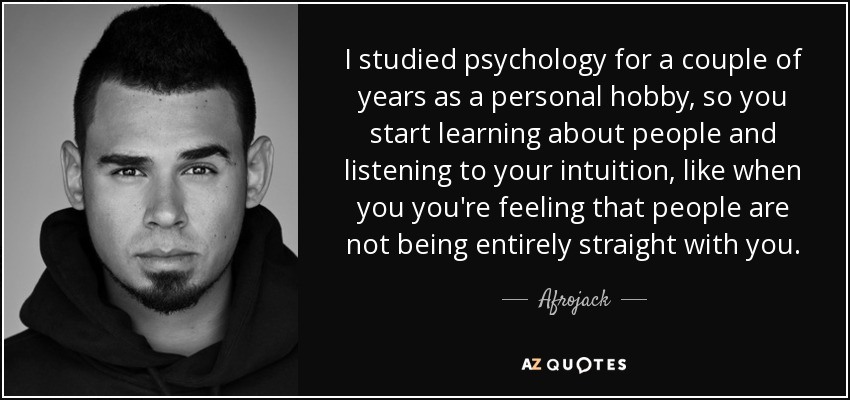 I studied psychology for a couple of years as a personal hobby, so you start learning about people and listening to your intuition, like when you you're feeling that people are not being entirely straight with you. - Afrojack