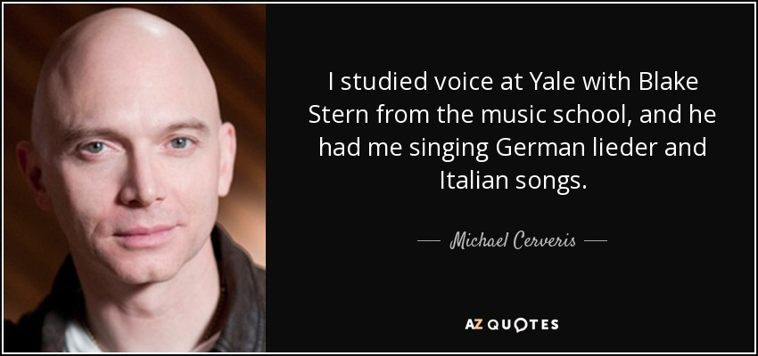 I studied voice at Yale with Blake Stern from the music school, and he had me singing German lieder and Italian songs. - Michael Cerveris