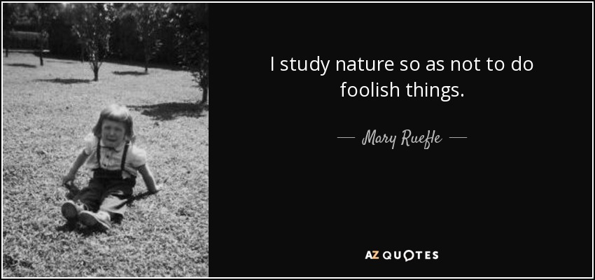 I study nature so as not to do foolish things. - Mary Ruefle