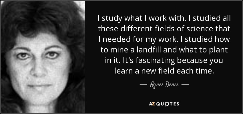 I study what I work with. I studied all these different fields of science that I needed for my work. I studied how to mine a landfill and what to plant in it. It's fascinating because you learn a new field each time. - Agnes Denes