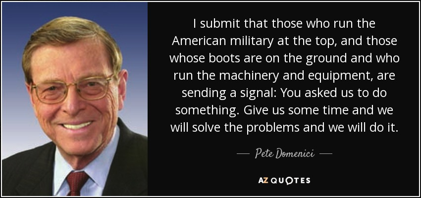 I submit that those who run the American military at the top, and those whose boots are on the ground and who run the machinery and equipment, are sending a signal: You asked us to do something. Give us some time and we will solve the problems and we will do it. - Pete Domenici
