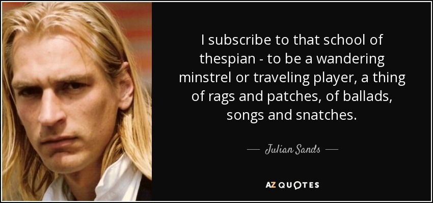 I subscribe to that school of thespian - to be a wandering minstrel or traveling player, a thing of rags and patches, of ballads, songs and snatches. - Julian Sands