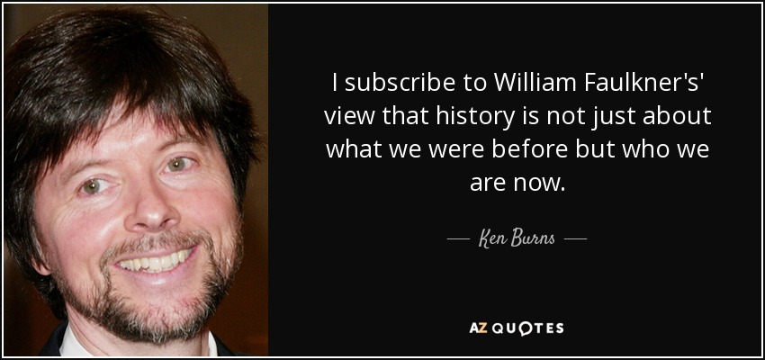 I subscribe to William Faulkner's' view that history is not just about what we were before but who we are now. - Ken Burns