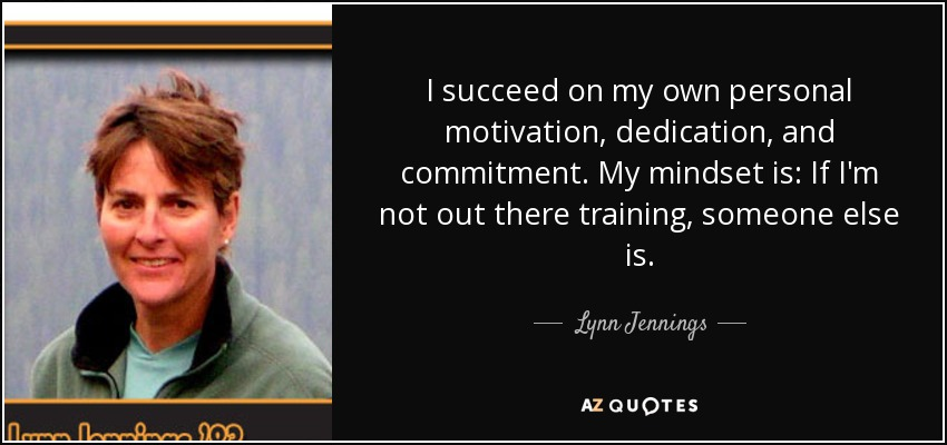 I succeed on my own personal motivation, dedication, and commitment. My mindset is: If I'm not out there training, someone else is. - Lynn Jennings