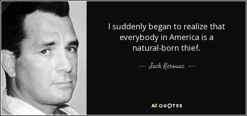 I suddenly began to realize that everybody in America is a natural-born thief. - Jack Kerouac