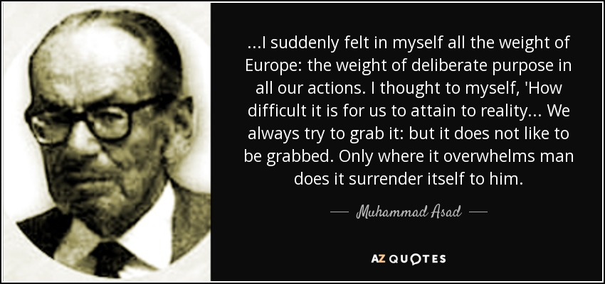 ...I suddenly felt in myself all the weight of Europe: the weight of deliberate purpose in all our actions. I thought to myself, 'How difficult it is for us to attain to reality... We always try to grab it: but it does not like to be grabbed. Only where it overwhelms man does it surrender itself to him. - Muhammad Asad