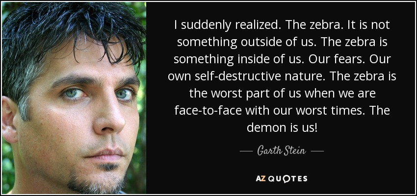I suddenly realized. The zebra. It is not something outside of us. The zebra is something inside of us. Our fears. Our own self-destructive nature. The zebra is the worst part of us when we are face-to-face with our worst times. The demon is us! - Garth Stein