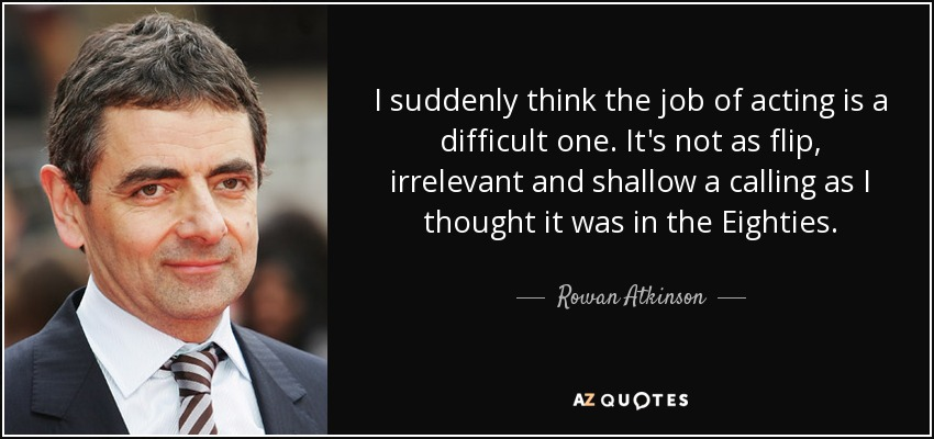 I suddenly think the job of acting is a difficult one. It's not as flip, irrelevant and shallow a calling as I thought it was in the Eighties. - Rowan Atkinson