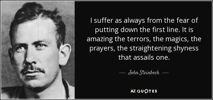 I suffer as always from the fear of putting down the first line. It is amazing the terrors, the magics, the prayers, the straightening shyness that assails one. - John Steinbeck