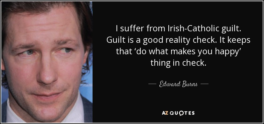 I suffer from Irish-Catholic guilt. Guilt is a good reality check. It keeps that 'do what makes you happy' thing in check. - Edward Burns