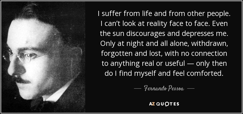I suffer from life and from other people. I can't look at reality face to face. Even the sun discourages and depresses me. Only at night and all alone, withdrawn, forgotten and lost, with no connection to anything real or useful — only then do I find myself and feel comforted. - Fernando Pessoa