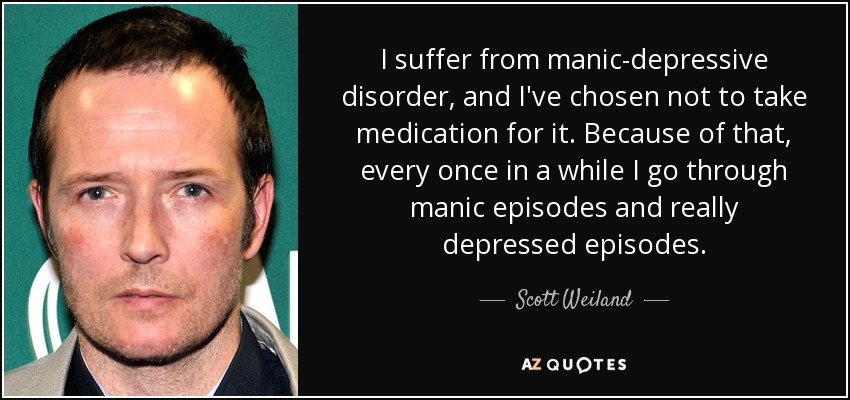 I suffer from manic-depressive disorder, and I've chosen not to take medication for it. Because of that, every once in a while I go through manic episodes and really depressed episodes. - Scott Weiland