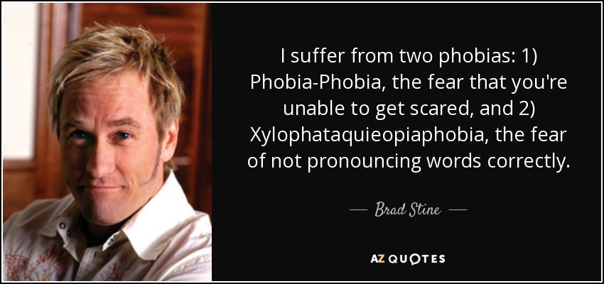 I suffer from two phobias: 1) Phobia-Phobia, the fear that you're unable to get scared, and 2) Xylophataquieopiaphobia, the fear of not pronouncing words correctly. - Brad Stine