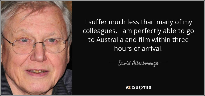 I suffer much less than many of my colleagues. I am perfectly able to go to Australia and film within three hours of arrival. - David Attenborough