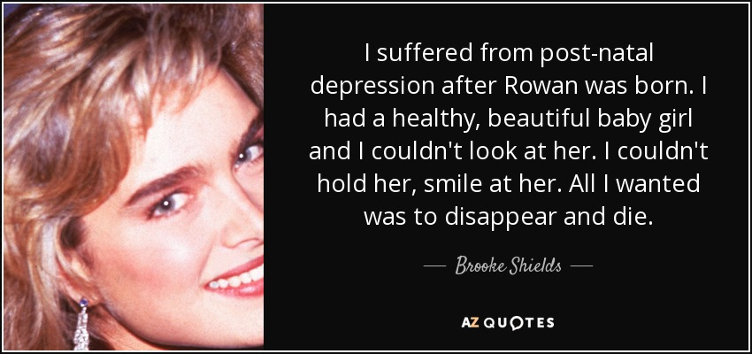 I suffered from post-natal depression after Rowan was born. I had a healthy, beautiful baby girl and I couldn't look at her. I couldn't hold her, smile at her. All I wanted was to disappear and die. - Brooke Shields