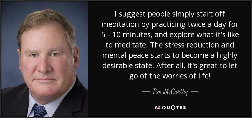 I suggest people simply start off meditation by practicing twice a day for 5 - 10 minutes, and explore what it's like to meditate. The stress reduction and mental peace starts to become a highly desirable state. After all, it's great to let go of the worries of life! - Tim McCarthy